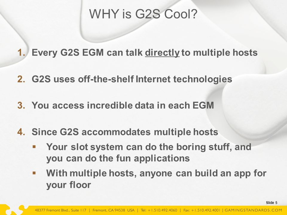 Slide 5 WHY is G2S Cool? 1.Every G2S EGM can talk directly to multiple hosts 2.G2S uses off-the-shelf Internet technologies 3.You access incredible da