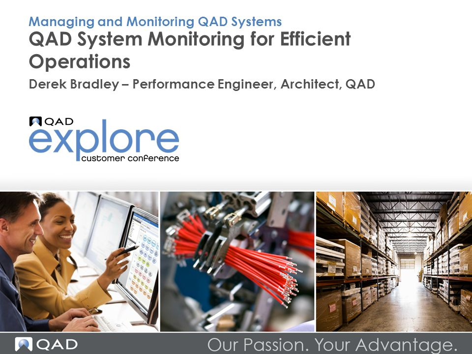 QAD System Monitoring for Efficient Operations Derek Bradley – Performance Engineer, Architect, QAD Managing and Monitoring QAD Systems