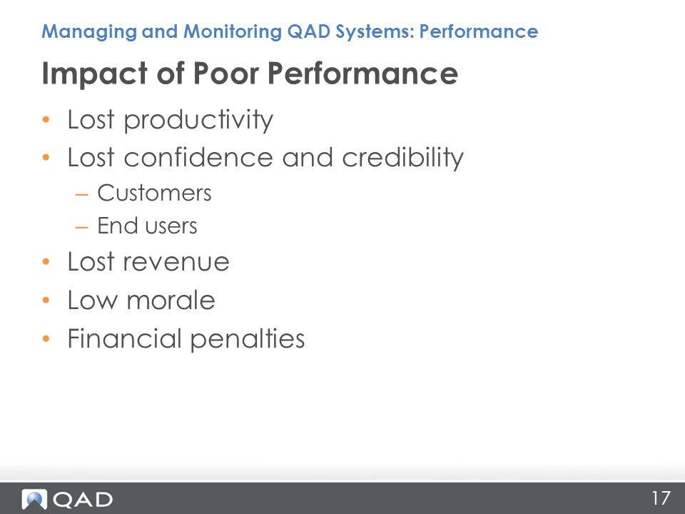 17 Lost productivity Lost confidence and credibility – Customers – End users Lost revenue Low morale Financial penalties Impact of Poor Performance Managing and Monitoring QAD Systems: Performance