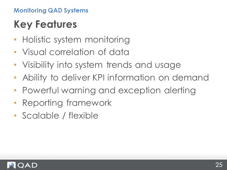 25 Holistic system monitoring Visual correlation of data Visibility into system trends and usage Ability to deliver KPI information on demand Powerful warning and exception alerting Reporting framework Scalable / flexible Key Features Monitoring QAD Systems