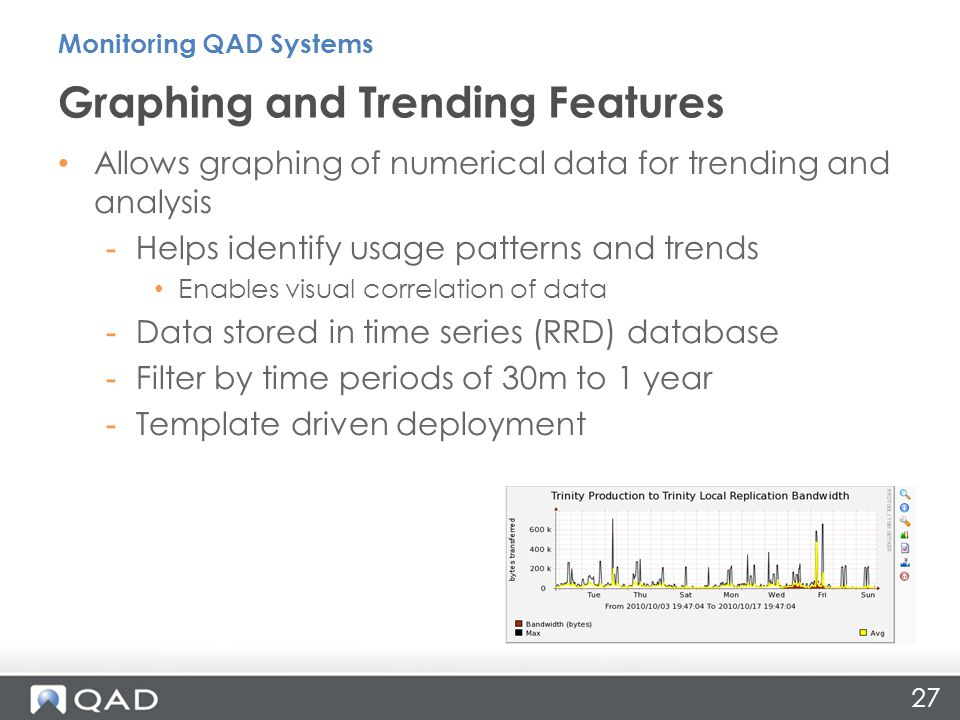 27 Graphing and Trending Features Monitoring QAD Systems Allows graphing of numerical data for trending and analysis -Helps identify usage patterns and trends Enables visual correlation of data -Data stored in time series (RRD) database -Filter by time periods of 30m to 1 year -Template driven deployment