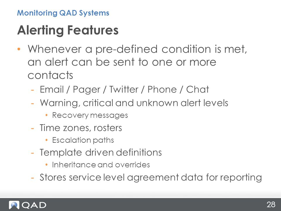 28 Whenever a pre-defined condition is met, an alert can be sent to one or more contacts -Email / Pager / Twitter / Phone / Chat -Warning, critical and unknown alert levels Recovery messages -Time zones, rosters Escalation paths -Template driven definitions Inheritance and overrides -Stores service level agreement data for reporting Alerting Features Monitoring QAD Systems