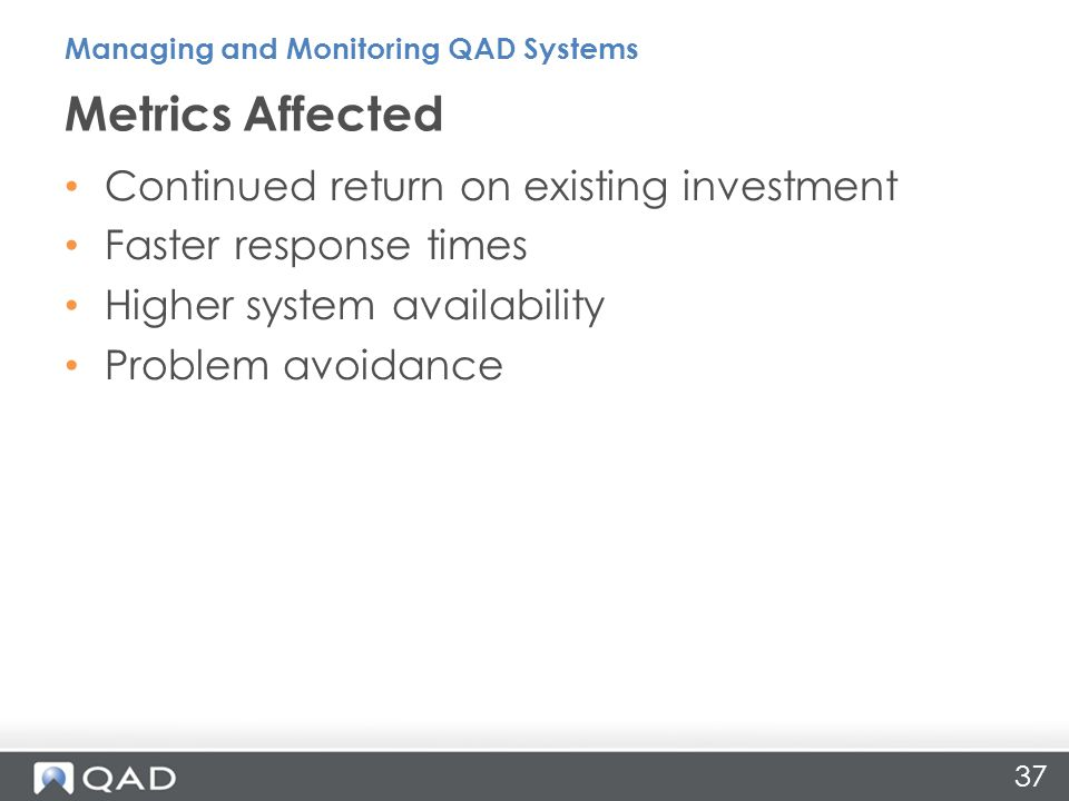 37 Continued return on existing investment Faster response times Higher system availability Problem avoidance Metrics Affected Managing and Monitoring QAD Systems
