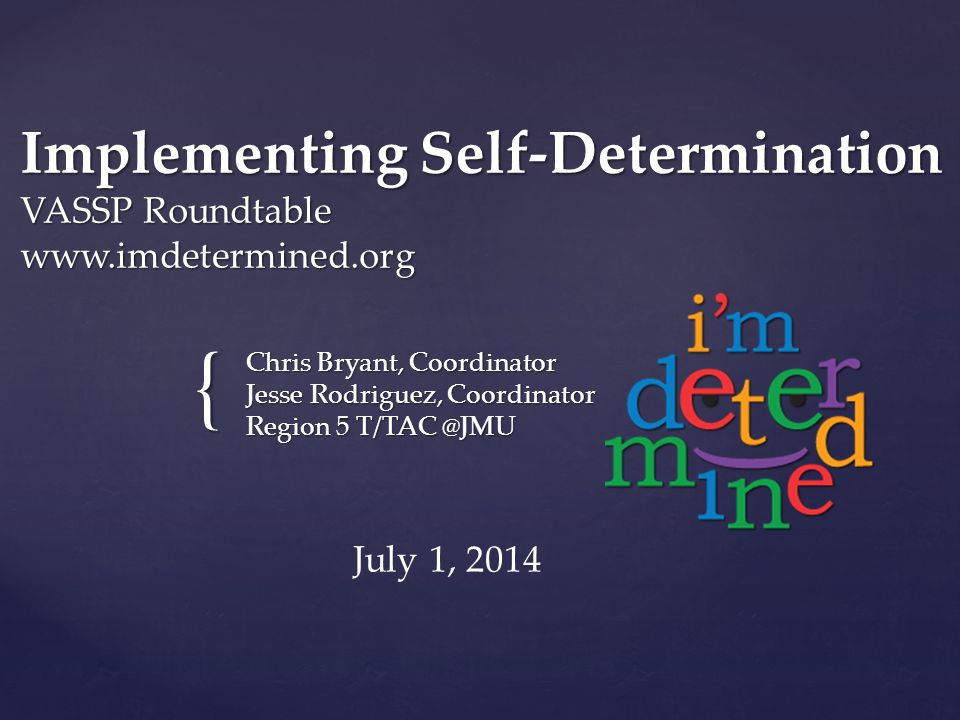 { Implementing Self-Determination VASSP Roundtable www.imdetermined.org Chris Bryant, Coordinator Jesse Rodriguez, Coordinator Region 5 T/TAC @JMU July 1, 2014