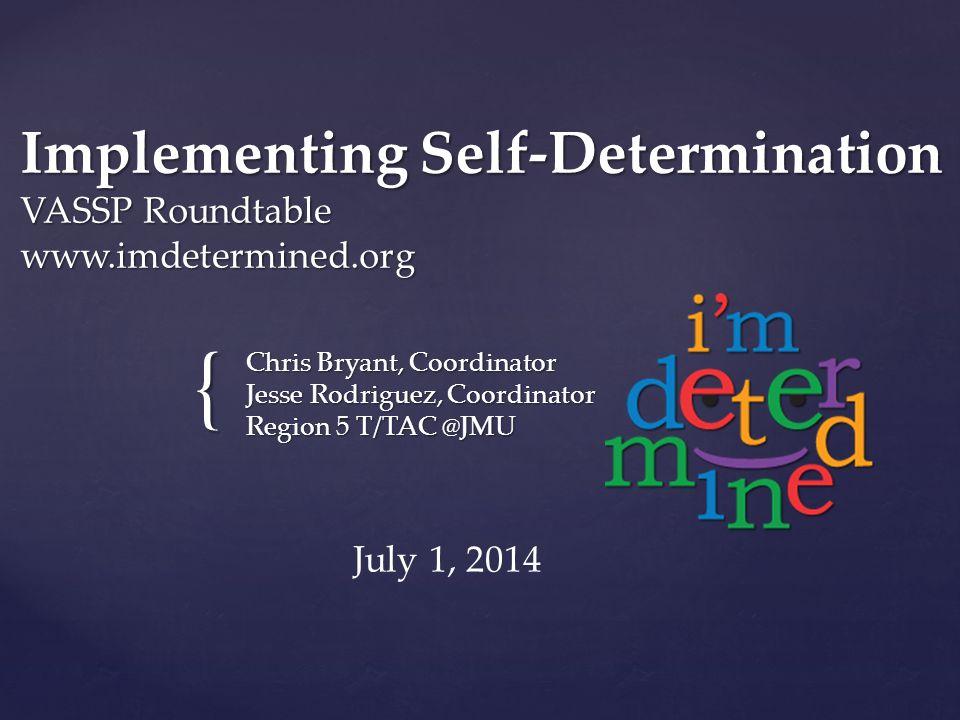 { Implementing Self-Determination VASSP Roundtable www.imdetermined.org Chris Bryant, Coordinator Jesse Rodriguez, Coordinator Region 5 T/TAC @JMU Jul