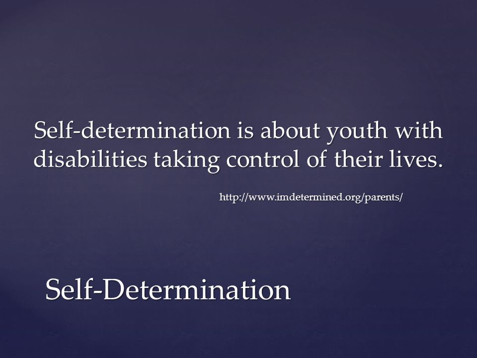 Self-determination is about youth with disabilities taking control of their lives. http://www.imdetermined.org/parents/ Self-Determination