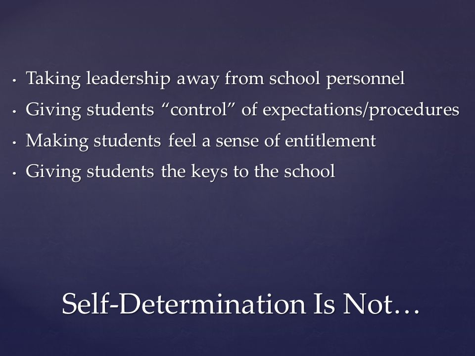 Self-Determination Is Not… Taking leadership away from school personnel Taking leadership away from school personnel Giving students control of expectations/procedures Giving students control of expectations/procedures Making students feel a sense of entitlement Making students feel a sense of entitlement Giving students the keys to the school Giving students the keys to the school