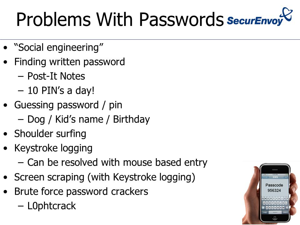 Problems With Passwords Social engineering Finding written password –Post-It Notes –10 PIN's a day.