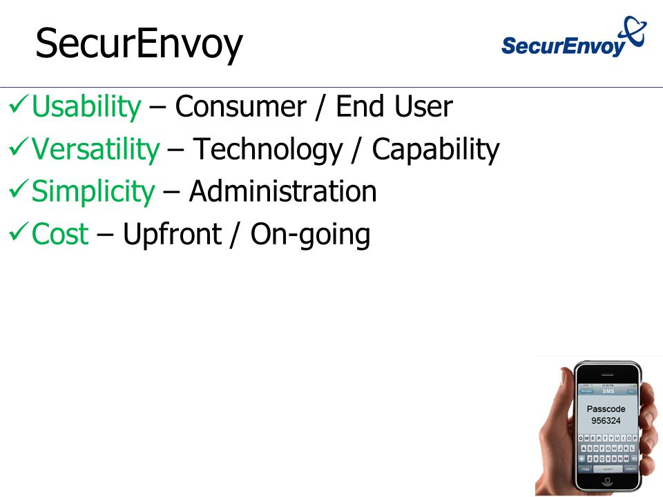 SecurEnvoy Usability – Consumer / End User Versatility – Technology / Capability Simplicity – Administration Cost – Upfront / On-going