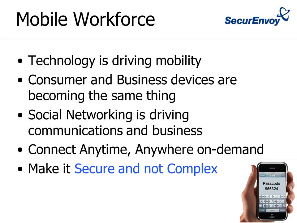 Mobile Workforce Technology is driving mobility Consumer and Business devices are becoming the same thing Social Networking is driving communications and business Connect Anytime, Anywhere on-demand Make it Secure and not Complex