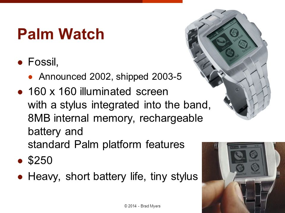 Palm Watch © 2014 - Brad Myers 19 Fossil, Announced 2002, shipped 2003-5 160 x 160 illuminated screen with a stylus integrated into the band, 8MB internal memory, rechargeable battery and standard Palm platform features $250 Heavy, short battery life, tiny stylus