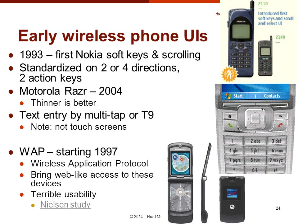 Early wireless phone UIs © 2014 - Brad Myers 24 1993 – first Nokia soft keys & scrolling Standardized on 2 or 4 directions, 2 action keys Motorola Razr – 2004 Thinner is better Text entry by multi-tap or T9 Note: not touch screens WAP – starting 1997 Wireless Application Protocol Bring web-like access to these devices Terrible usability Nielsen study