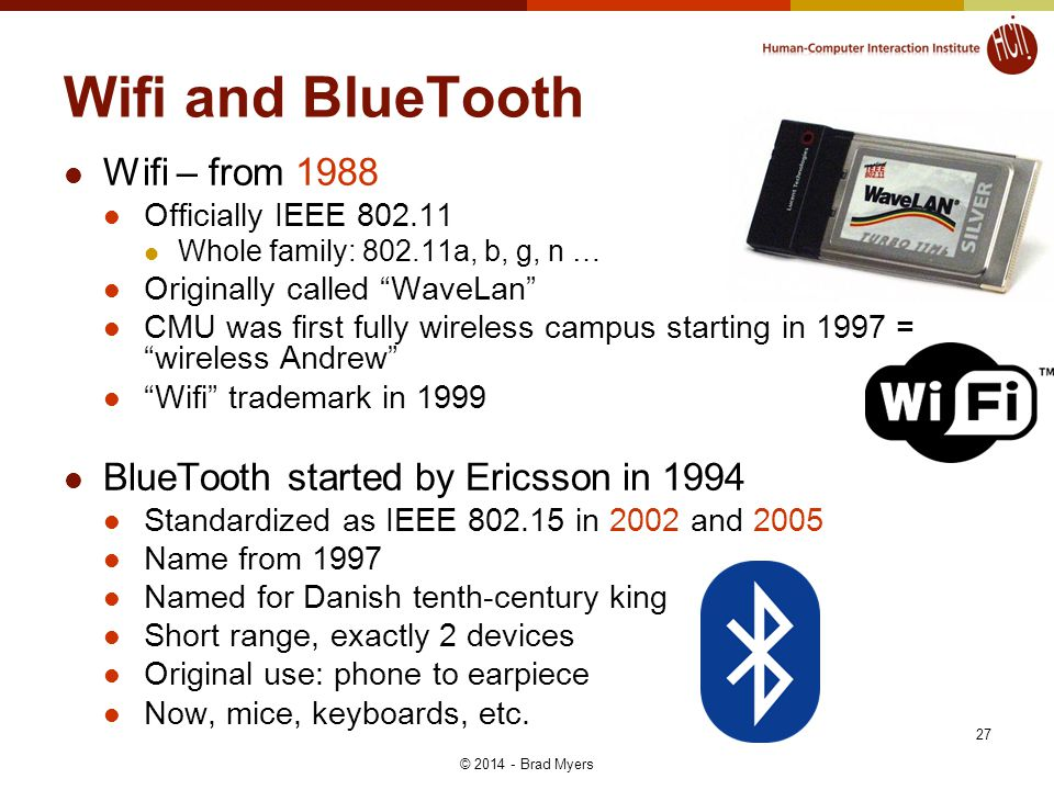 Wifi and BlueTooth Wifi – from 1988 Officially IEEE 802.11 Whole family: 802.11a, b, g, n … Originally called WaveLan CMU was first fully wireless campus starting in 1997 = wireless Andrew Wifi trademark in 1999 BlueTooth started by Ericsson in 1994 Standardized as IEEE 802.15 in 2002 and 2005 Name from 1997 Named for Danish tenth-century king Short range, exactly 2 devices Original use: phone to earpiece Now, mice, keyboards, etc.