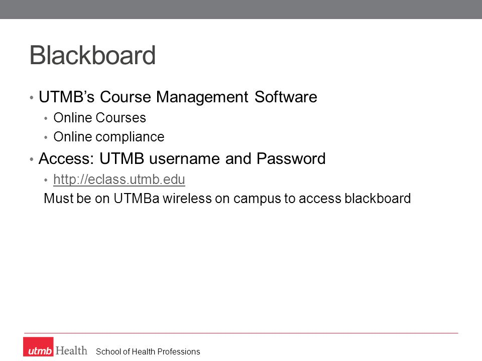 School of Health Professions Blackboard UTMB's Course Management Software Online Courses Online compliance Access: UTMB username and Password http://eclass.utmb.edu Must be on UTMBa wireless on campus to access blackboard
