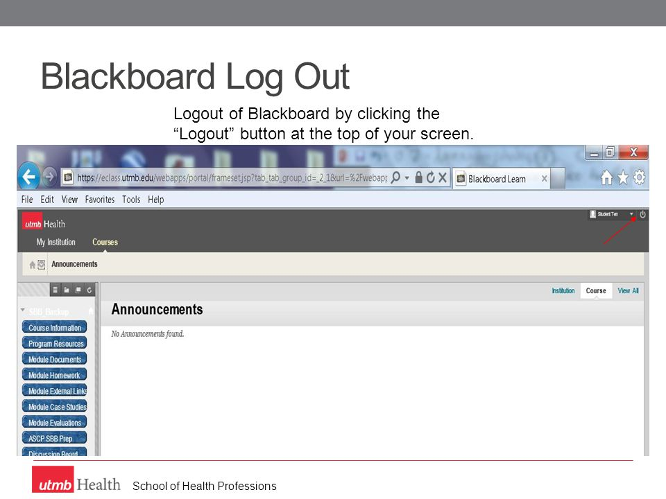 School of Health Professions Blackboard Log Out Logout of Blackboard by clicking the Logout button at the top of your screen.