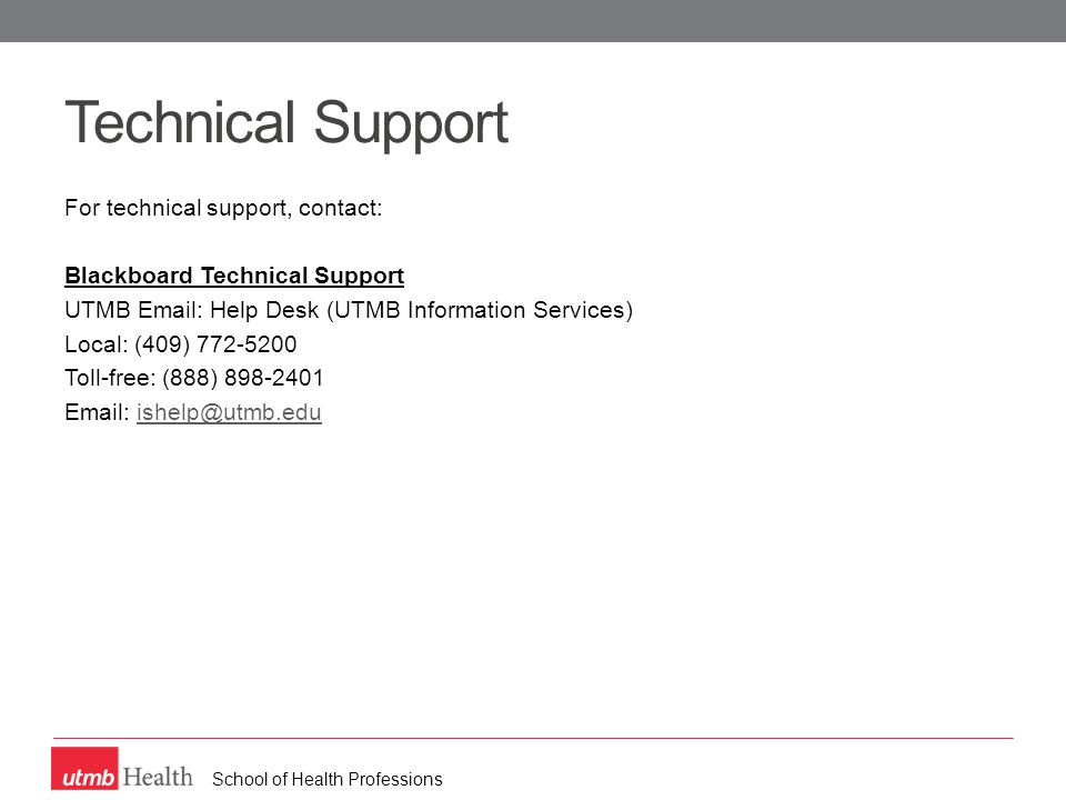 School of Health Professions Technical Support For technical support, contact: Blackboard Technical Support UTMB Email: Help Desk (UTMB Information Services) Local: (409) 772-5200 Toll-free: (888) 898-2401 Email: ishelp@utmb.eduishelp@utmb.edu