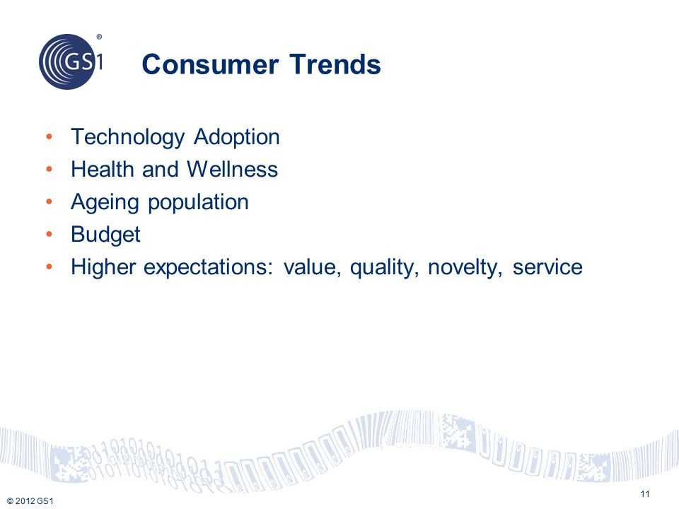 © 2012 GS1 Consumer Trends 11 Technology Adoption Health and Wellness Ageing population Budget Higher expectations: value, quality, novelty, service