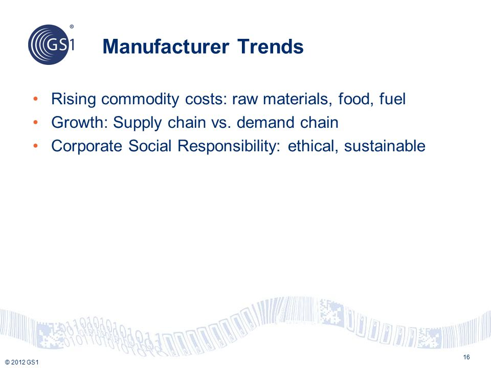 © 2012 GS1 Manufacturer Trends 16 Rising commodity costs: raw materials, food, fuel Growth: Supply chain vs.