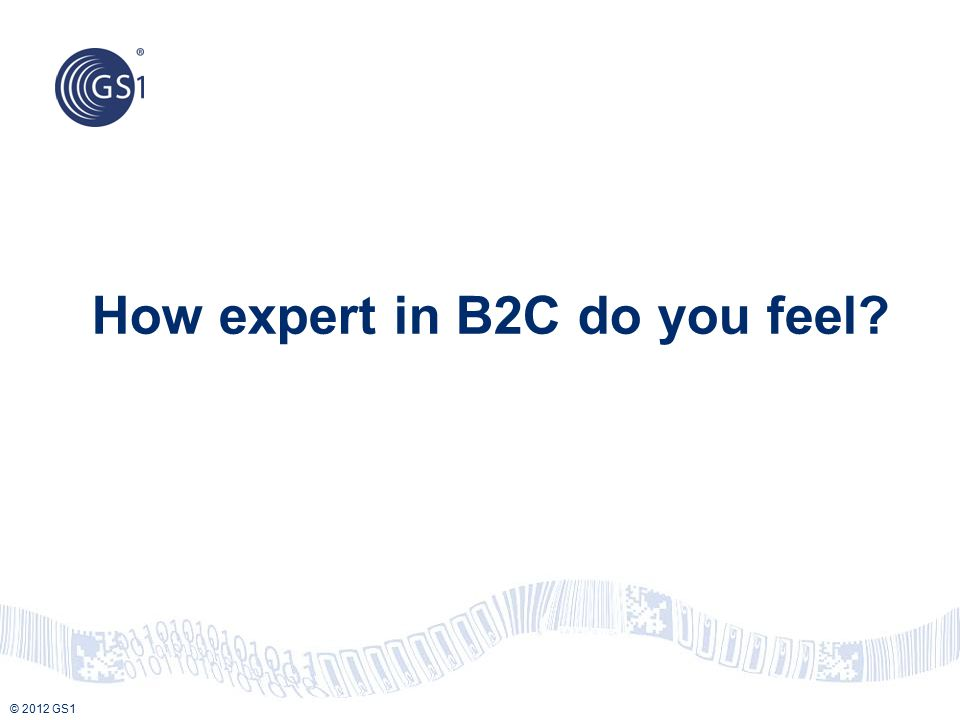 © 2012 GS1 How expert in B2C do you feel?