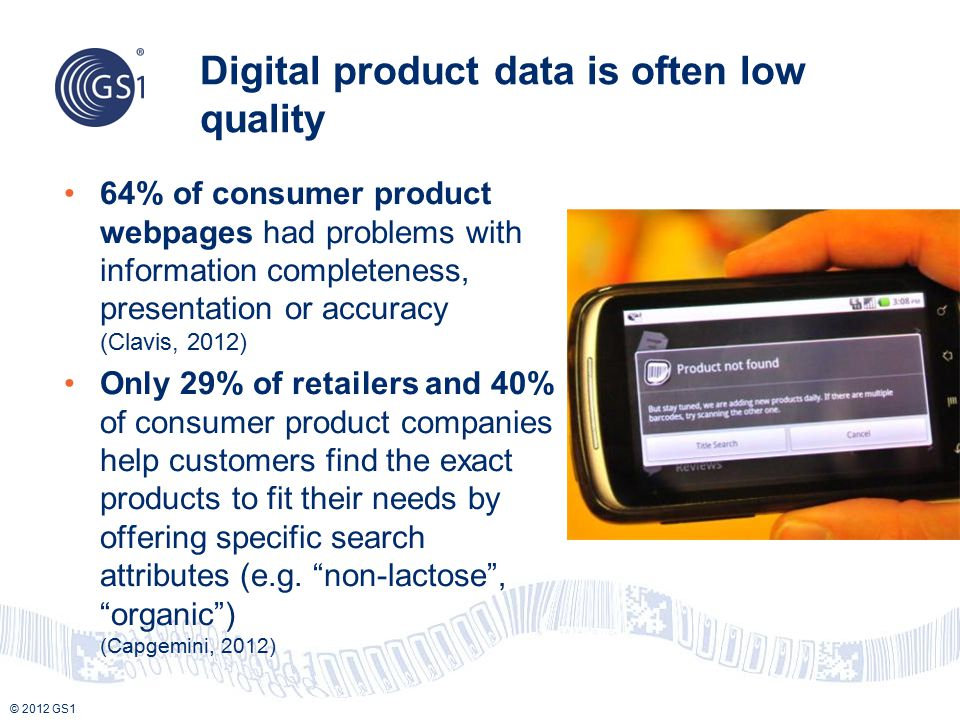 Digital product data is often low quality 64% of consumer product webpages had problems with information completeness, presentation or accuracy (Clavis, 2012) Only 29% of retailers and 40% of consumer product companies help customers find the exact products to fit their needs by offering specific search attributes (e.g.