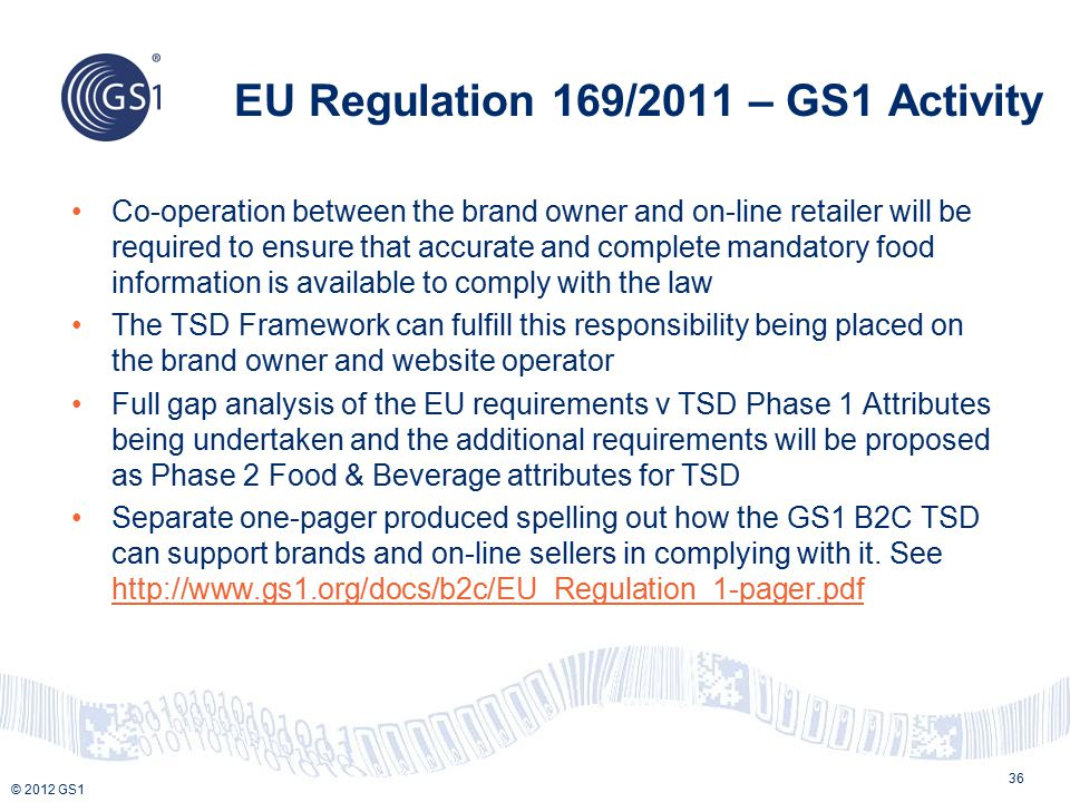 © 2012 GS1 EU Regulation 169/2011 – GS1 Activity Co-operation between the brand owner and on-line retailer will be required to ensure that accurate and complete mandatory food information is available to comply with the law The TSD Framework can fulfill this responsibility being placed on the brand owner and website operator Full gap analysis of the EU requirements v TSD Phase 1 Attributes being undertaken and the additional requirements will be proposed as Phase 2 Food & Beverage attributes for TSD Separate one-pager produced spelling out how the GS1 B2C TSD can support brands and on-line sellers in complying with it.