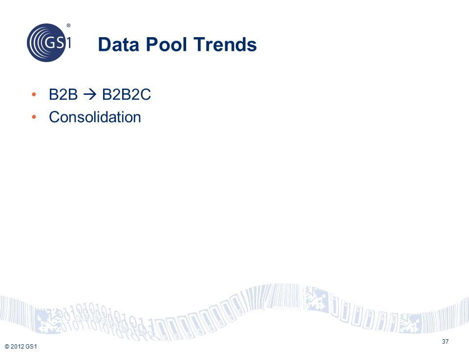 © 2012 GS1 Data Pool Trends 37 B2B  B2B2C Consolidation