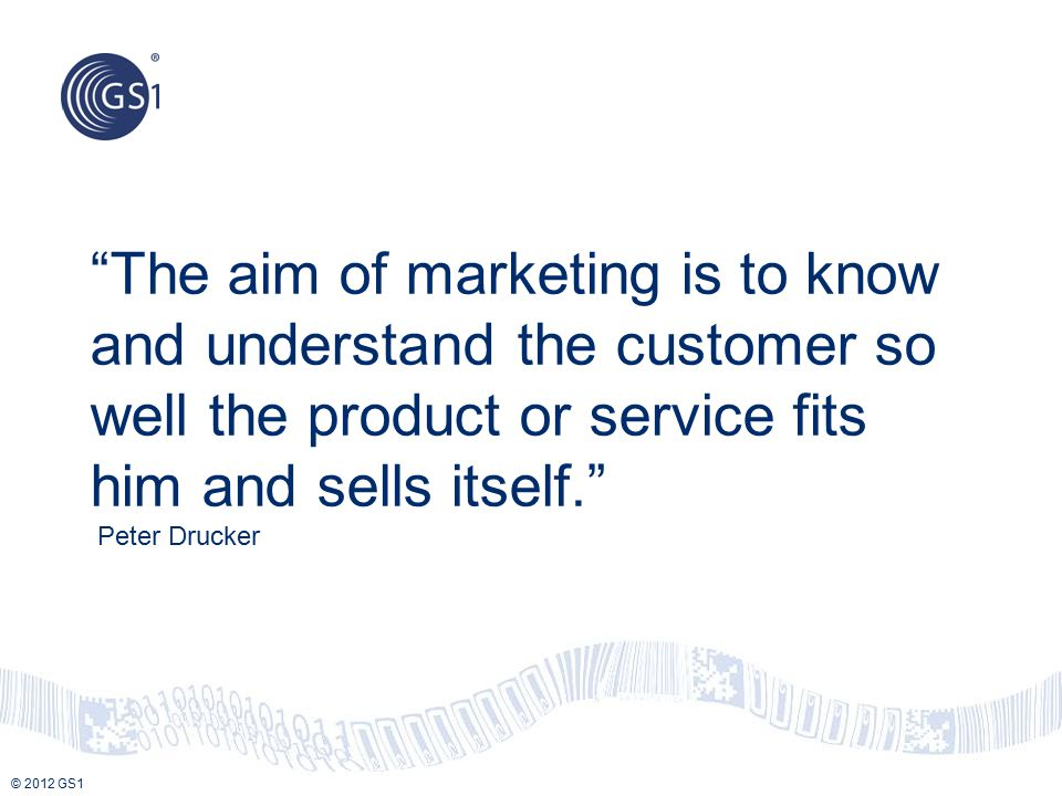 "© 2012 GS1 ""The aim of marketing is to know and understand the customer so well the product or service fits him and sells itself."" Peter Drucker"