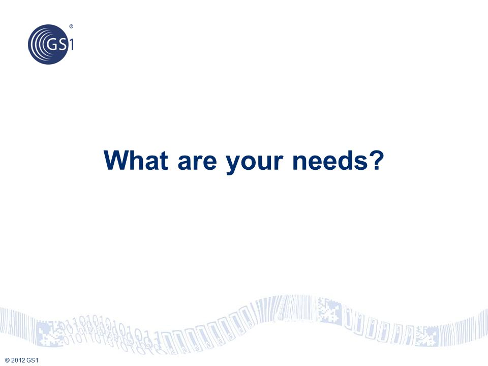 © 2012 GS1 What are your needs