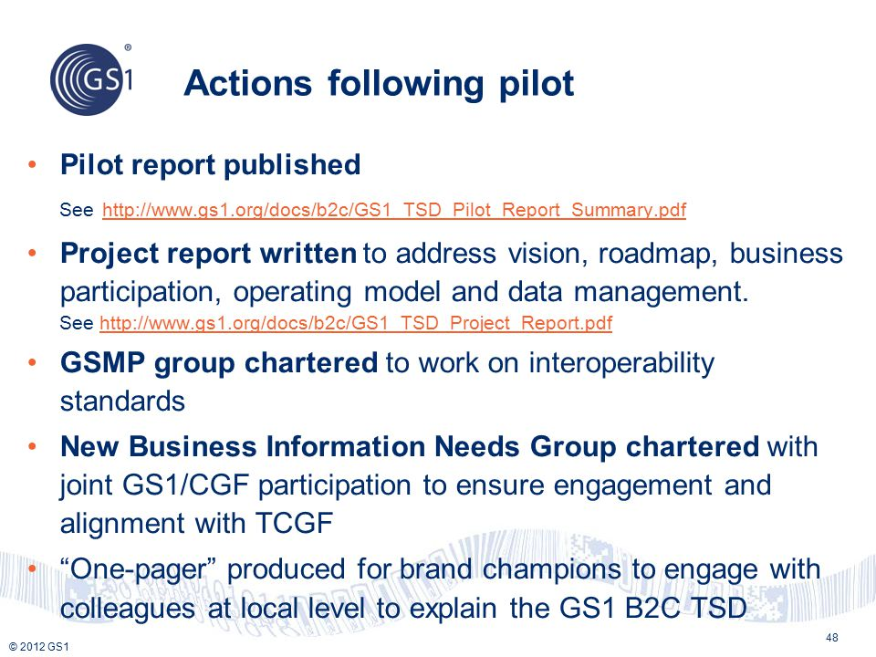 © 2012 GS1 Actions following pilot Pilot report published See http://www.gs1.org/docs/b2c/GS1_TSD_Pilot_Report_Summary.pdf http://www.gs1.org/docs/b2c/GS1_TSD_Pilot_Report_Summary.pdf Project report written to address vision, roadmap, business participation, operating model and data management.