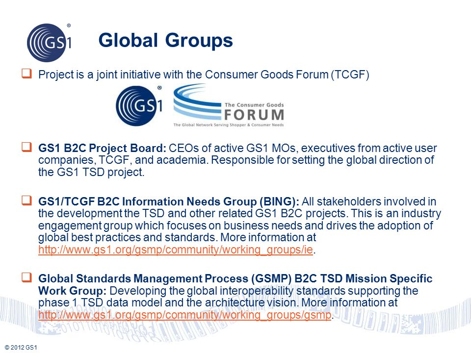 © 2012 GS1 Global Groups  Project is a joint initiative with the Consumer Goods Forum (TCGF)  GS1 B2C Project Board: CEOs of active GS1 MOs, executi