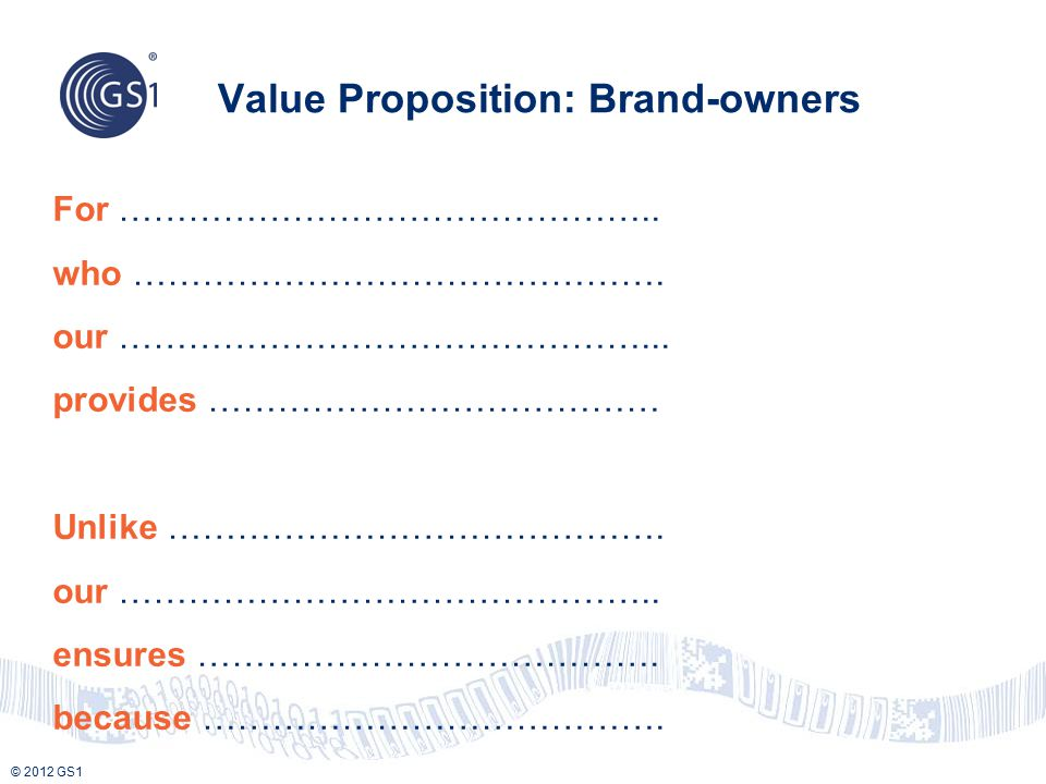 © 2012 GS1 Value Proposition: Brand-owners For ……………………………………….. who ………………………………………. our ………………………………………... provides ………………………………… Unlike ……………………………