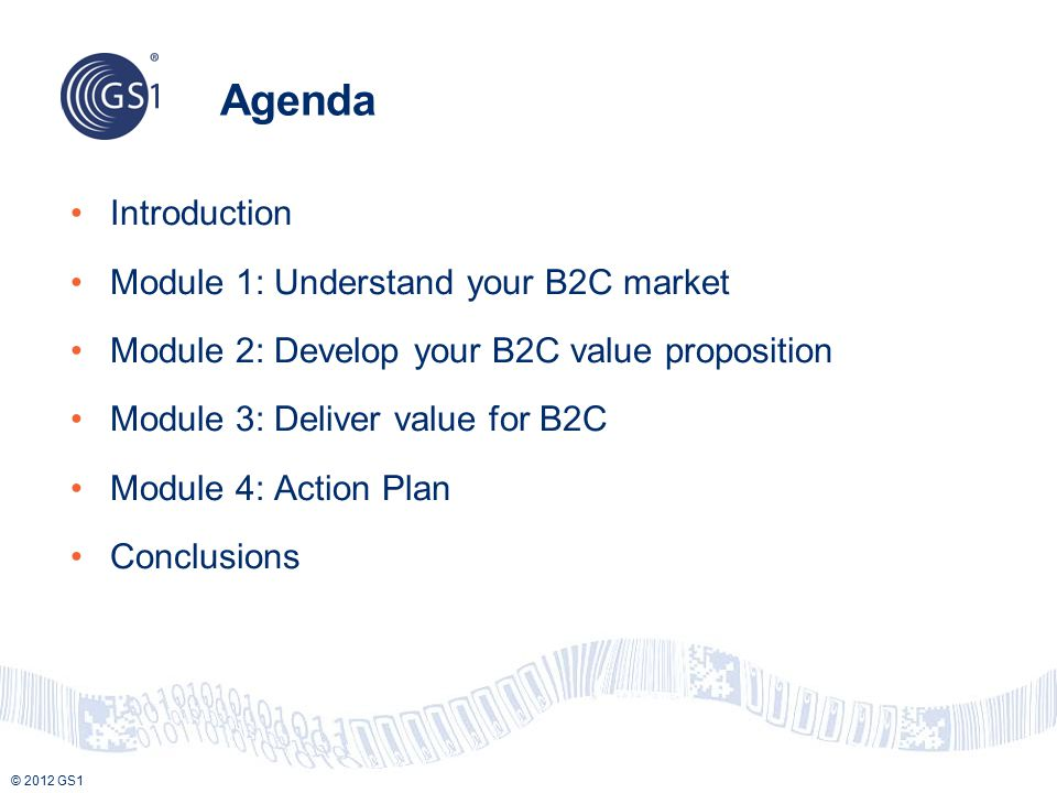 © 2012 GS1 Agenda Introduction Module 1: Understand your B2C market Module 2: Develop your B2C value proposition Module 3: Deliver value for B2C Module 4: Action Plan Conclusions