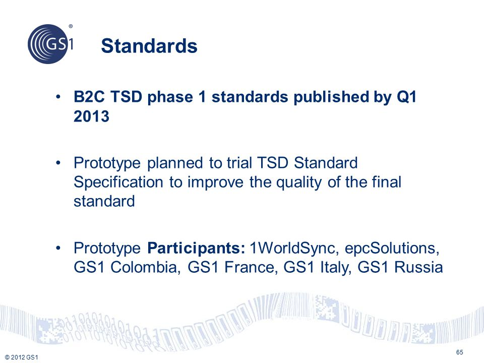 © 2012 GS1 Standards 65 B2C TSD phase 1 standards published by Q1 2013 Prototype planned to trial TSD Standard Specification to improve the quality of the final standard Prototype Participants: 1WorldSync, epcSolutions, GS1 Colombia, GS1 France, GS1 Italy, GS1 Russia
