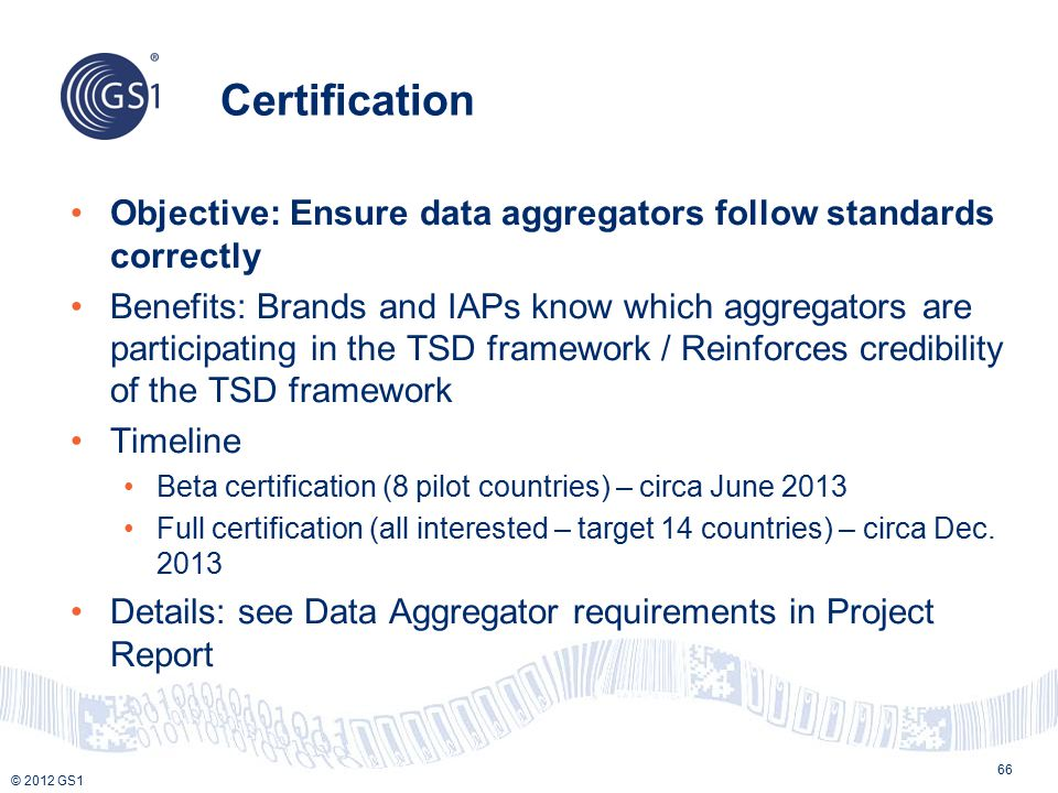 © 2012 GS1 Certification 66 Objective: Ensure data aggregators follow standards correctly Benefits: Brands and IAPs know which aggregators are participating in the TSD framework / Reinforces credibility of the TSD framework Timeline Beta certification (8 pilot countries) – circa June 2013 Full certification (all interested – target 14 countries) – circa Dec.