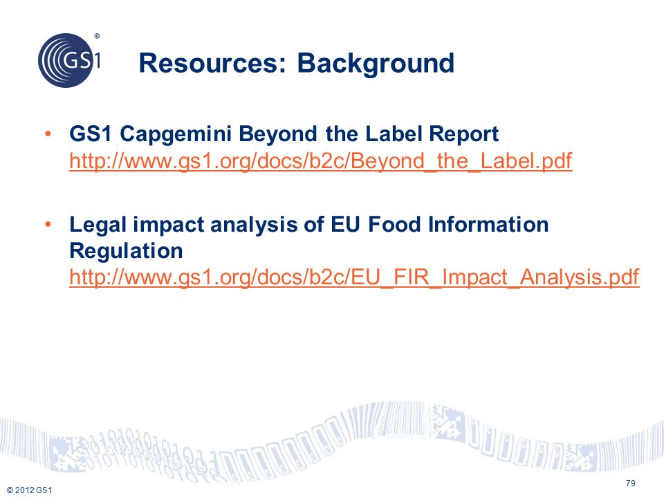 © 2012 GS1 Resources: Background 79 GS1 Capgemini Beyond the Label Report http://www.gs1.org/docs/b2c/Beyond_the_Label.pdf http://www.gs1.org/docs/b2c/Beyond_the_Label.pdf Legal impact analysis of EU Food Information Regulation http://www.gs1.org/docs/b2c/EU_FIR_Impact_Analysis.pdf http://www.gs1.org/docs/b2c/EU_FIR_Impact_Analysis.pdf
