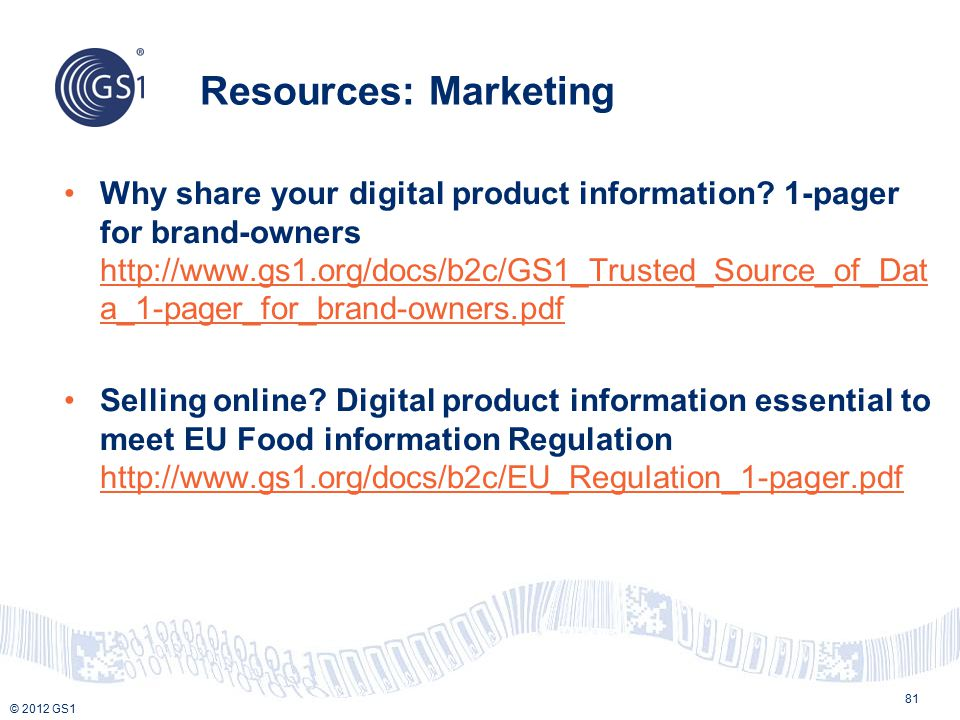 © 2012 GS1 Resources: Marketing 81 Why share your digital product information? 1-pager for brand-owners http://www.gs1.org/docs/b2c/GS1_Trusted_Source