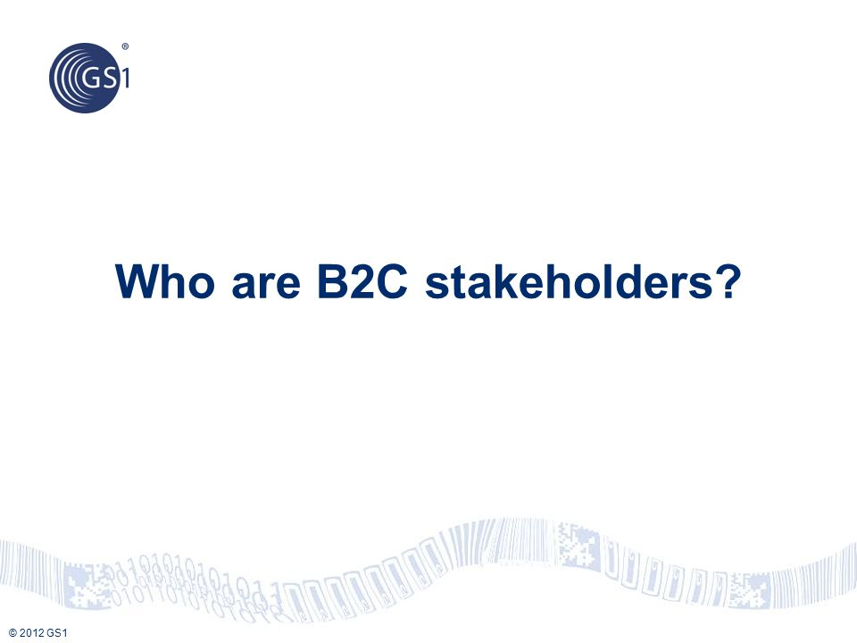 © 2012 GS1 Who are B2C stakeholders