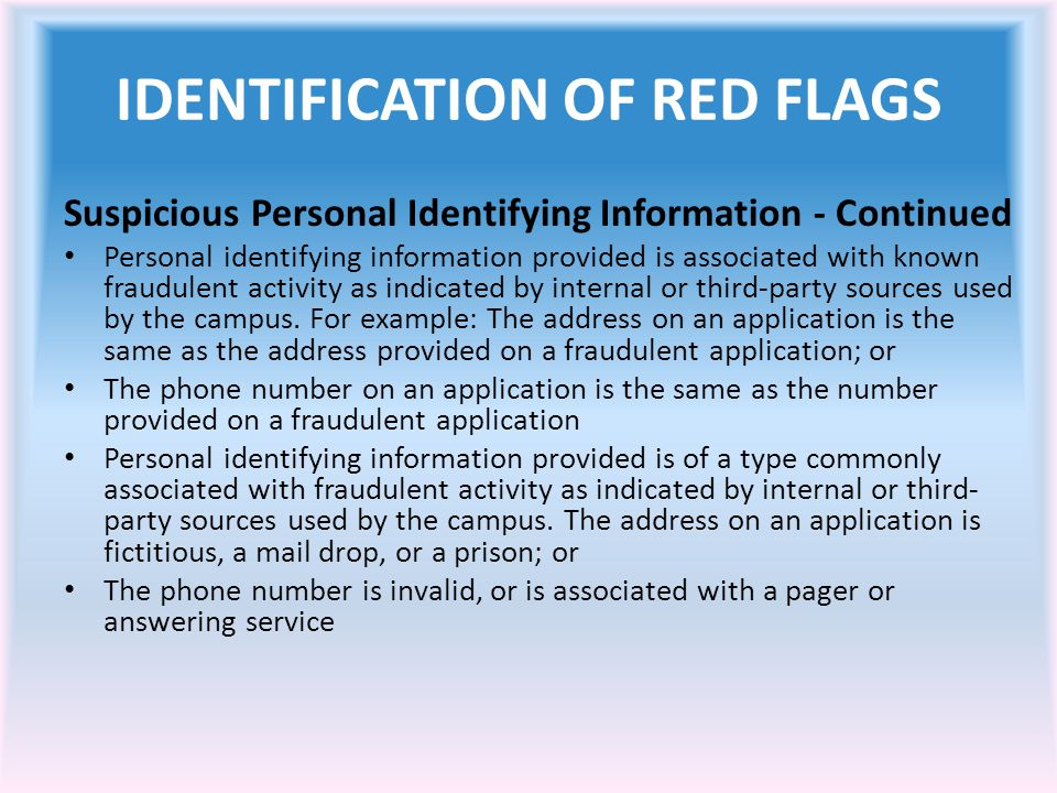 IDENTIFICATION OF RED FLAGS Suspicious Personal Identifying Information - Continued Personal identifying information provided is associated with known fraudulent activity as indicated by internal or third-party sources used by the campus.