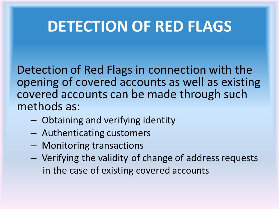 DETECTION OF RED FLAGS Detection of Red Flags in connection with the opening of covered accounts as well as existing covered accounts can be made through such methods as: – Obtaining and verifying identity – Authenticating customers – Monitoring transactions – Verifying the validity of change of address requests in the case of existing covered accounts