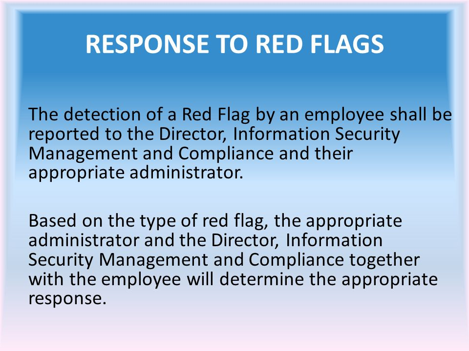 RESPONSE TO RED FLAGS The detection of a Red Flag by an employee shall be reported to the Director, Information Security Management and Compliance and their appropriate administrator.