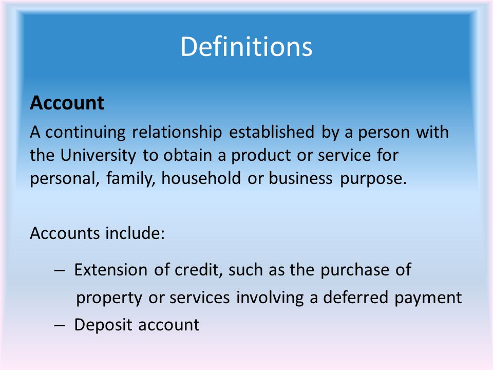 Definitions Account A continuing relationship established by a person with the University to obtain a product or service for personal, family, household or business purpose.