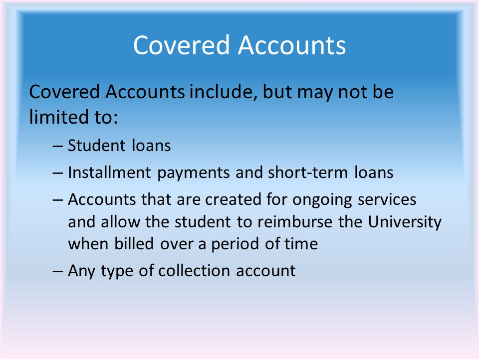 Covered Accounts Covered Accounts include, but may not be limited to: – Student loans – Installment payments and short-term loans – Accounts that are created for ongoing services and allow the student to reimburse the University when billed over a period of time – Any type of collection account