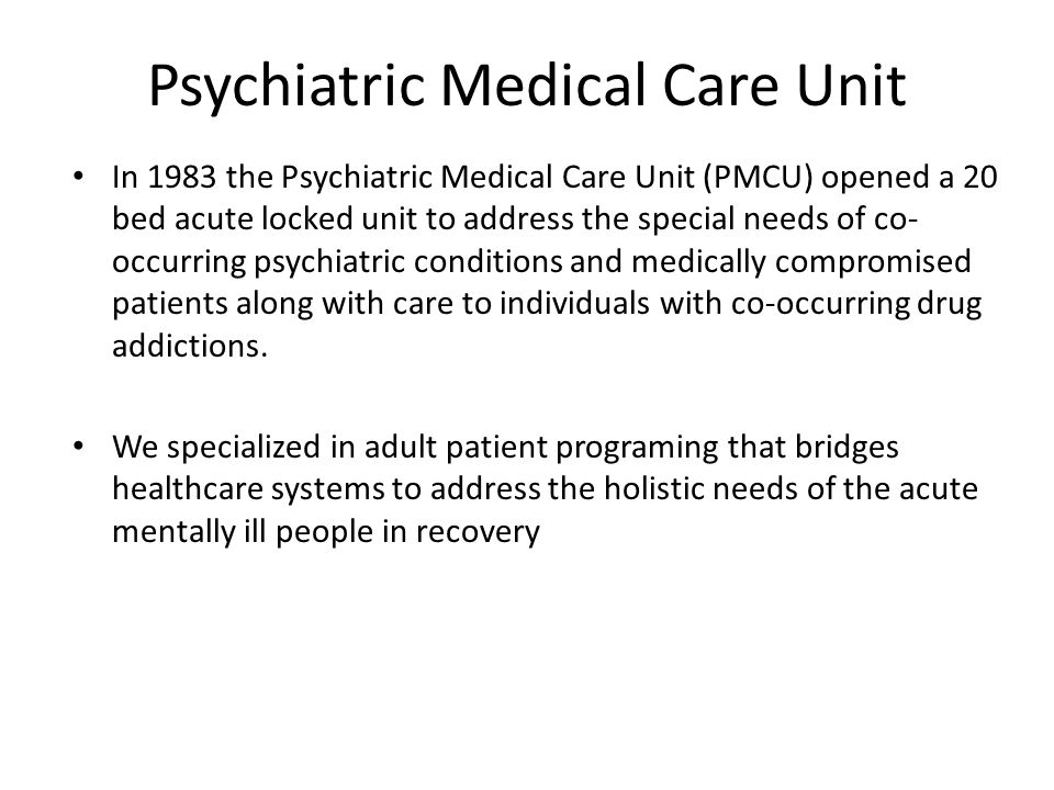 Psychiatric Medical Care Unit In 1983 the Psychiatric Medical Care Unit (PMCU) opened a 20 bed acute locked unit to address the special needs of co- occurring psychiatric conditions and medically compromised patients along with care to individuals with co-occurring drug addictions.