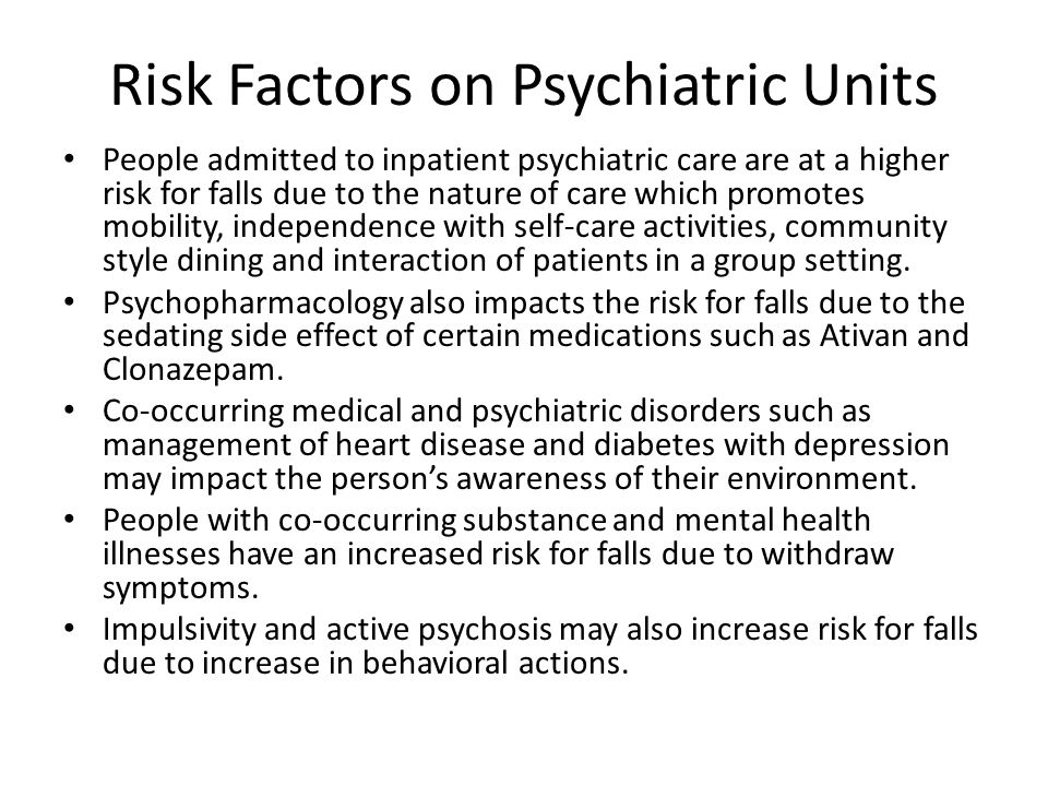 Risk Factors on Psychiatric Units People admitted to inpatient psychiatric care are at a higher risk for falls due to the nature of care which promotes mobility, independence with self-care activities, community style dining and interaction of patients in a group setting.