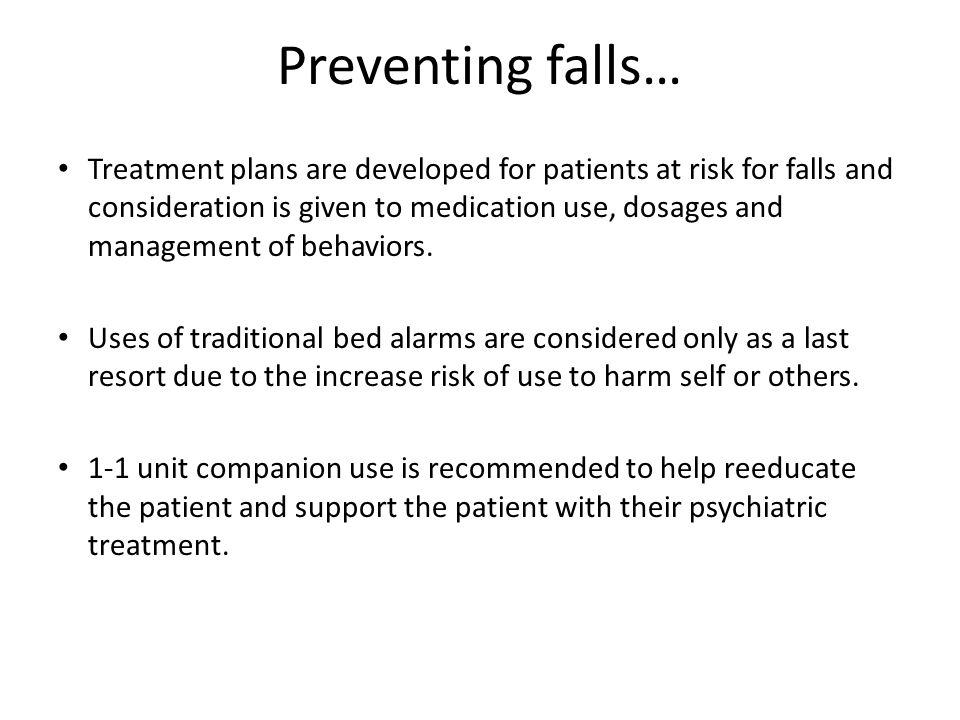 Preventing falls… Treatment plans are developed for patients at risk for falls and consideration is given to medication use, dosages and management of behaviors.