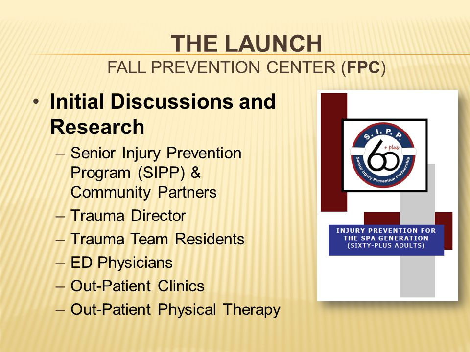 THE LAUNCH FALL PREVENTION CENTER (FPC) Initial Discussions and Research –Senior Injury Prevention Program (SIPP) & Community Partners –Trauma Director –Trauma Team Residents –ED Physicians –Out-Patient Clinics –Out-Patient Physical Therapy