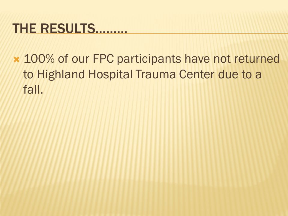 THE RESULTS………  100% of our FPC participants have not returned to Highland Hospital Trauma Center due to a fall.