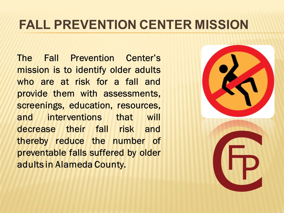 FALL PREVENTION CENTER MISSION The Fall Prevention Center's mission is to identify older adults who are at risk for a fall and provide them with assessments, screenings, education, resources, and interventions that will decrease their fall risk and thereby reduce the number of preventable falls suffered by older adults in Alameda County.