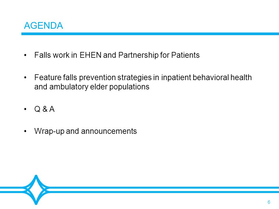6 AGENDA Falls work in EHEN and Partnership for Patients Feature falls prevention strategies in inpatient behavioral health and ambulatory elder populations Q & A Wrap-up and announcements