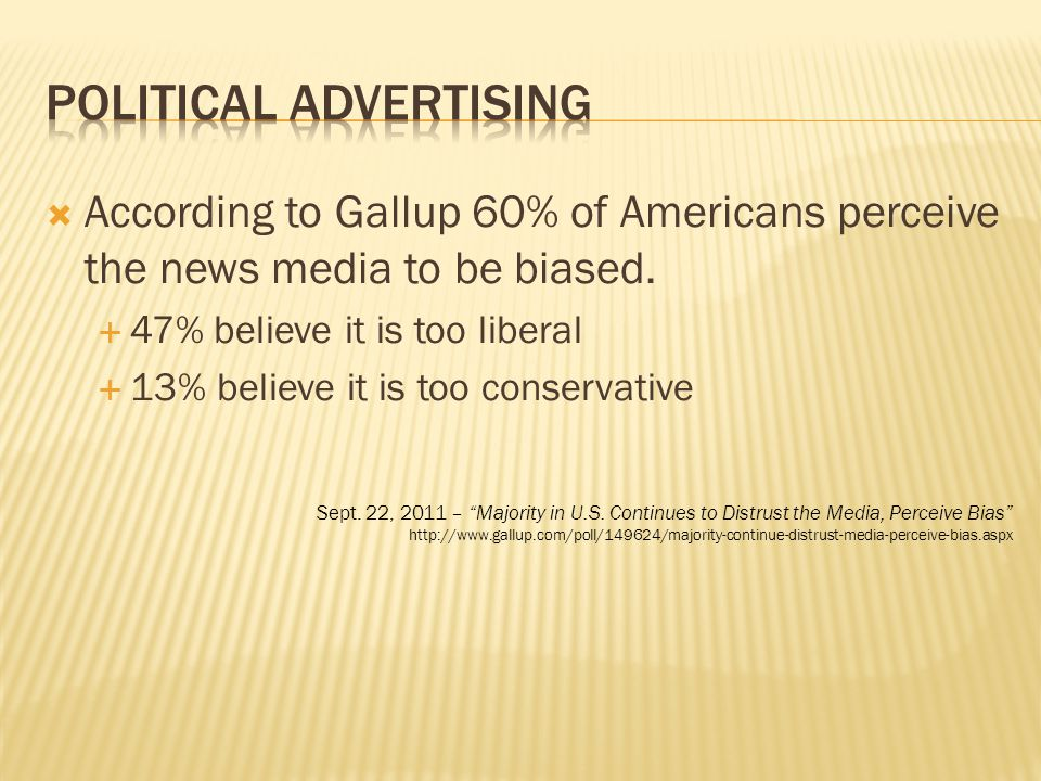  According to Gallup 60% of Americans perceive the news media to be biased.  47% believe it is too liberal  13% believe it is too conservative Sept